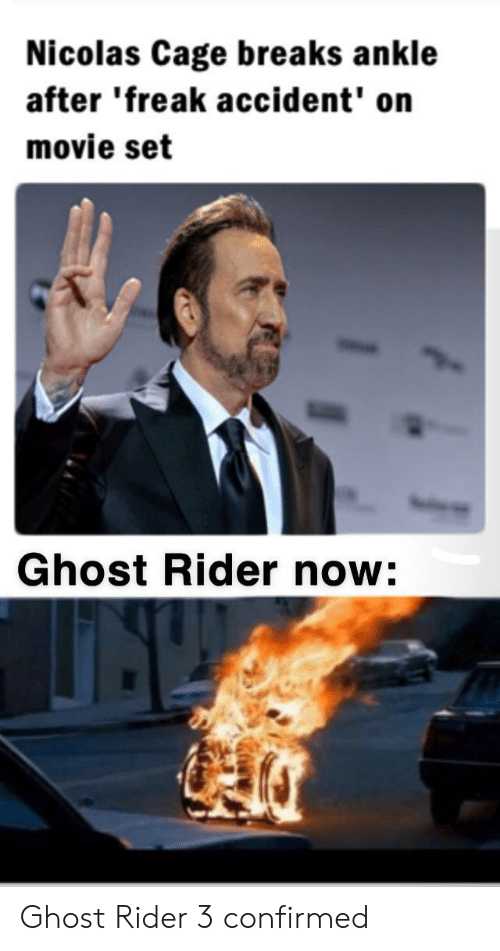 nicolas: Nicolas Cage breaks ankle  after 'freak accident' on  movie set  Ghost Rider now: Ghost Rider 3 confirmed