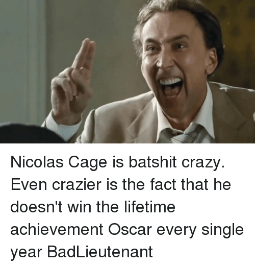 Nicola Cage: Nicolas Cage is batshit crazy. Even crazier is the fact that he doesn't win the lifetime achievement Oscar every single year BadLieutenant