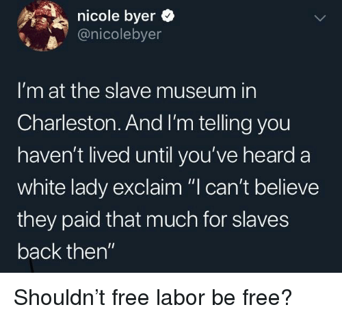 """Charleston: nicole byer  @nicolebyer  I'm at the slave museum in  Charleston. And I'm telling you  haven't lived until you've heard a  white lady exclaim """"I can't believe  they paid that much for slaves  back then"""" Shouldn't free labor be free?"""