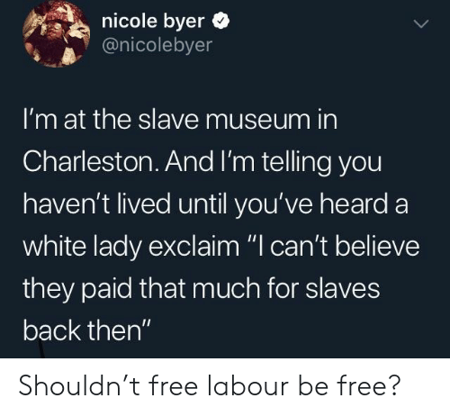 "Back Then: nicole byer  @nicolebyer  I'm at the slave museum in  Charleston.And I'm telling you  haven't lived until you've heard a  white lady exclaim ""I can't believe  they paid that much for slaves  back then"" Shouldn't free labour be free?"