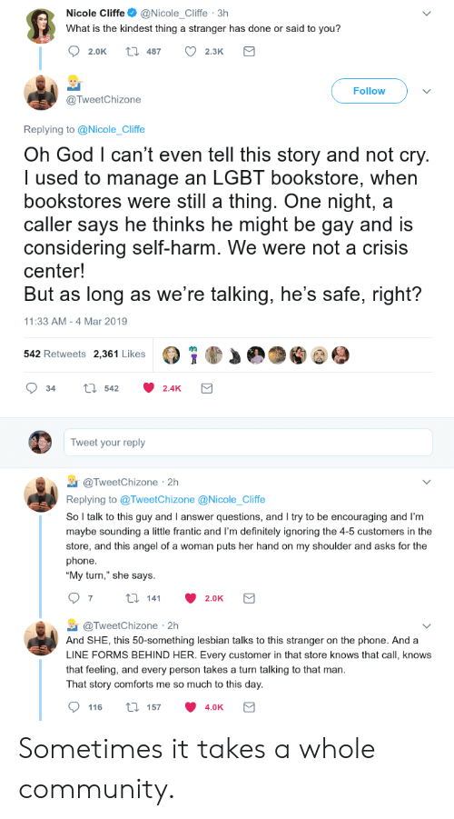 """sounding: Nicole Cliffe@Nicole_Cliffe 3h  What is the kindest thing a stranger has done or said to you?  2.0K t 487 2.3K  Follow  @TweetChizone  Replying to @Nicole_Cliffe  Oh God l can't even tell this story and not cry  I used to manage an LGBT bookstore, when  bookstores were still a thing. One night, a  caller says he thinks he might be gay and is  considering self-harm. We were not a crisis  center!  But as long as we're talking, he's safe, right?  11:33 AM -4 Mar 2019  542 Retweets 2,361 Likes  34 tl 542 2.4K  Tweet your reply  TweetChizone 2h  Replying to @TweetChizone @Nicole_Cliffe  So l talk to this guy and I answer questions, and I try to be encouraging and I'm  maybe sounding a little frantic and I'm definitely ignoring the 4-5 customers in the  store, and this angel of a woman puts her hand on my shoulder and asks for the  phone  """"My turn,"""" she says  @TweetChizone 2h  And SHE, this 50-something lesbian talks to this stranger on the phone. And a  LINE FORMS BEHIND HER. Every customer in that store knows that call, knows  that feeling, and every person takes a turn talking to that man  That story comforts me so much to this day  116 ti 157 4.0K Sometimes it takes a whole community."""