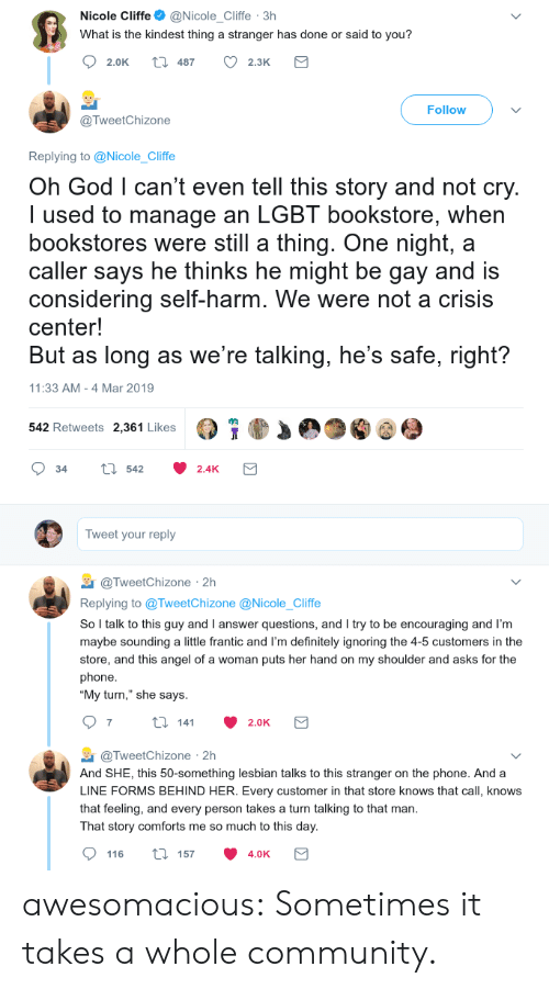 """sounding: Nicole Cliffe@Nicole_Cliffe 3h  What is the kindest thing a stranger has done or said to you?  2.0K t 487 2.3K  Follow  @TweetChizone  Replying to @Nicole_Cliffe  Oh God l can't even tell this story and not cry  I used to manage an LGBT bookstore, when  bookstores were still a thing. One night, a  caller says he thinks he might be gay and is  considering self-harm. We were not a crisis  center!  But as long as we're talking, he's safe, right?  11:33 AM -4 Mar 2019  542 Retweets 2,361 Likes  34 tl 542 2.4K  Tweet your reply  TweetChizone 2h  Replying to @TweetChizone @Nicole_Cliffe  So l talk to this guy and I answer questions, and I try to be encouraging and I'm  maybe sounding a little frantic and I'm definitely ignoring the 4-5 customers in the  store, and this angel of a woman puts her hand on my shoulder and asks for the  phone  """"My turn,"""" she says  @TweetChizone 2h  And SHE, this 50-something lesbian talks to this stranger on the phone. And a  LINE FORMS BEHIND HER. Every customer in that store knows that call, knows  that feeling, and every person takes a turn talking to that man  That story comforts me so much to this day  116 ti 157 4.0K awesomacious:  Sometimes it takes a whole community."""