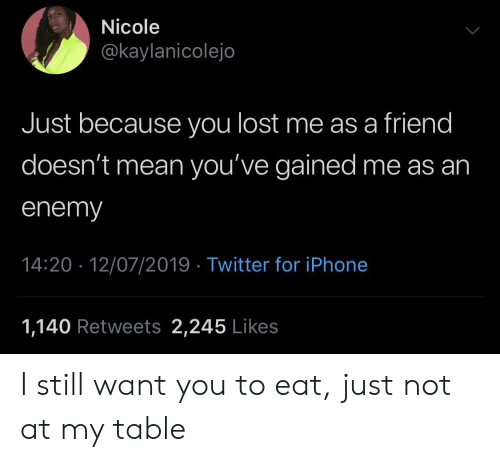 You Lost: Nicole  @kaylanicolejo  Just because you lost me as a friend  doesn't mean you've gained me as an  enemy  14:20 12/07/2019 Twitter for iPhone  1,140 Retweets 2,245 Likes I still want you to eat, just not at my table