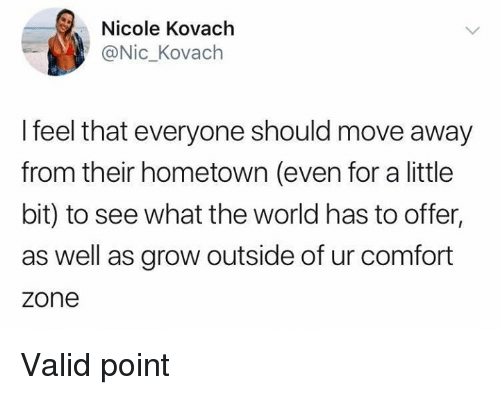 Valid Point: Nicole Kovach  @Nic_Kovach  I feel that everyone should move away  from their hometown (even for a little  bit) to see what the world has to offer,  as well as grow outside of ur comfort  zone Valid point
