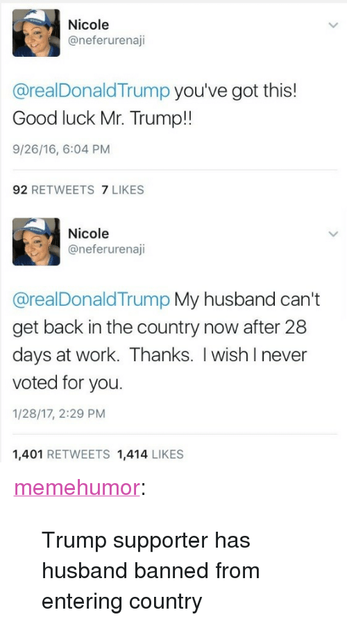 """Mr Trump: Nicole  @neferurenaji  @realDonaldTrump you've got this!  Good luck Mr. Trump!!  9/26/16, 6:04 PM  92 RETWEETS 7 LIKES  Nicole  @neferurenaji  @realDonaldTrump My husband can't  get back in the country now after 28  days at work. Thanks. I wish Inever  voted for you.  1/28/17, 2:29 PM  1,401 RETWEETS 1,414 LIKES <p><a href=""""http://memehumor.tumblr.com/post/156555690778/trump-supporter-has-husband-banned-from-entering"""" class=""""tumblr_blog"""">memehumor</a>:</p>  <blockquote><p>Trump supporter has husband banned from entering country</p></blockquote>"""