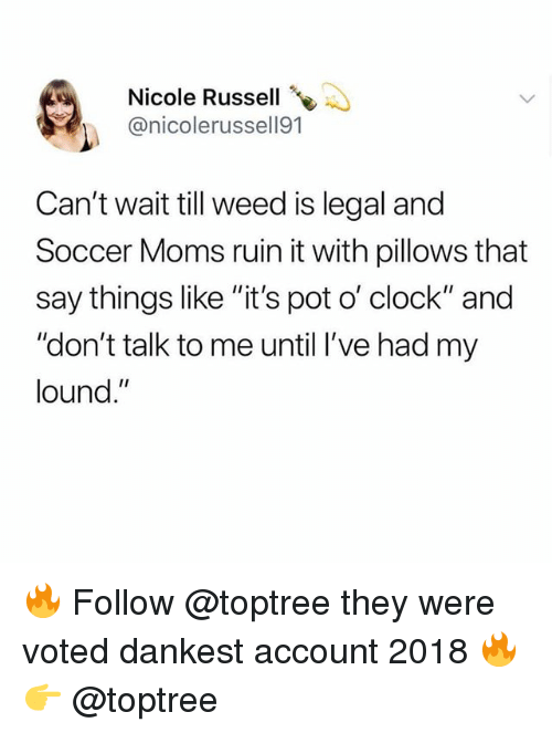 "Clock, Memes, and Moms: Nicole Russell  @nicolerussell91  Can't wait till weed is legal and  Soccer Moms ruin it with pillows that  say things like ""it's pot o' clock"" and  ""don't talk to me until l've had my  lound."" 🔥 Follow @toptree they were voted dankest account 2018 🔥 👉 @toptree"