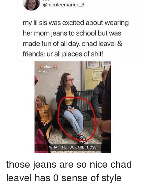 Friends, Memes, and School: @nicoleemariee 3  my lil sis was excited about wearing  her mom jeans to school but was  made fun of all day. chad leavel &  friends: ur all pieces of shit!  chad  4h ago  WHAT THE FUCK ARE THOSE those jeans are so nice chad leavel has 0 sense of style