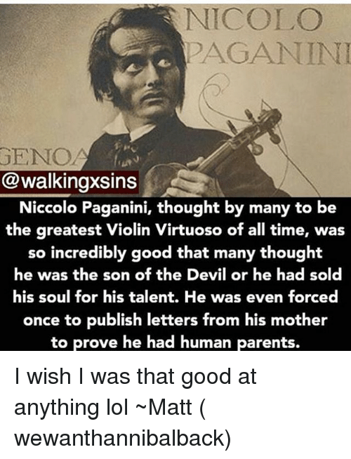 violins: NICOLO  PAGANINI  GENO  @walkingxsins  Niccolo Paganini, thought by many to be  the greatest Violin Virtuoso of all time, was  so incredibly good that many thought  he was the son of the Devil or he had sold  his soul for his talent. He was even forced  once to publish letters from his mother  to prove he had human parents. I wish I was that good at anything lol ~Matt ( wewanthannibalback)