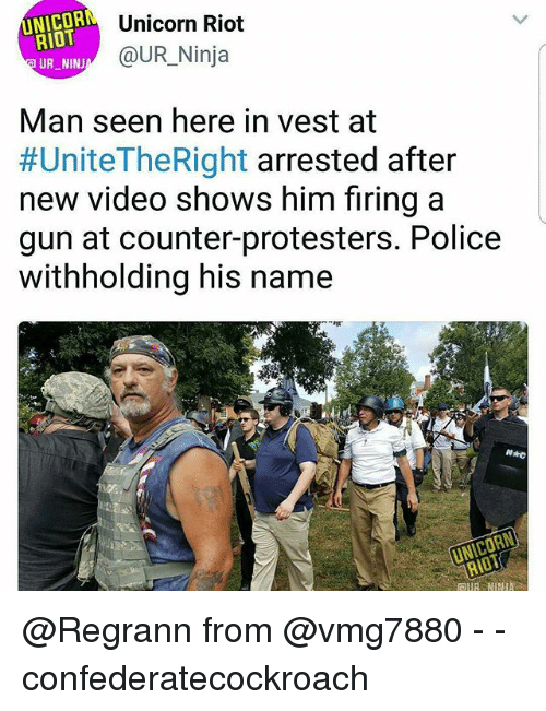 Unicornism: NICOR  RIOT  UR NINJ  Unicorn Riot  @UR Ninja  Man seen here in vest at  #UniteTheRight arrested after  new video shows him firing a  gun at counter-protesters. Police  withholding his name  RIOT @Regrann from @vmg7880 - - confederatecockroach