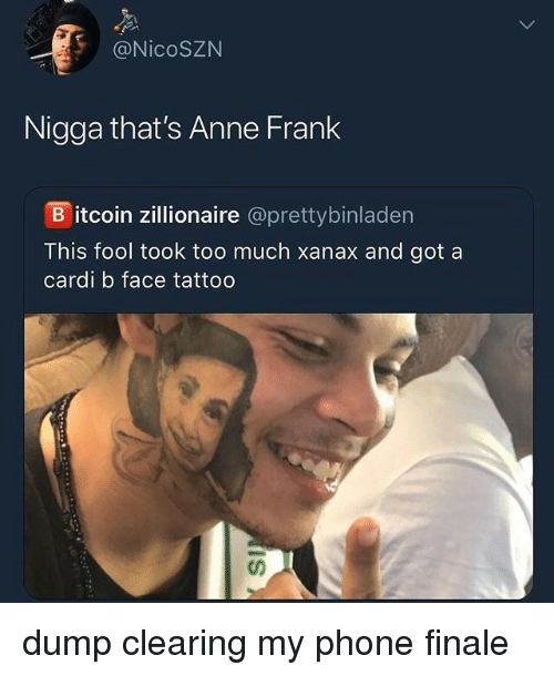 Anne Frank: @NicoSZN  Nigga that's Anne Frank  B itcoin zillionaire @prettybinladen  This fool took too much xanax and got a  cardi b face tattoo dump clearing my phone finale