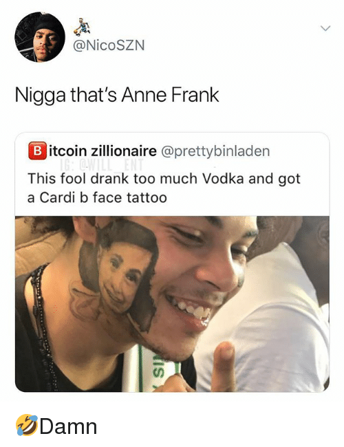 Memes, Too Much, and Anne Frank: @NicoSZN  Nigga that's Anne Frank  B itcoin zlionaire @prettybinladen  This fool drank too much Vodka and got  a Cardi b face tattoo 🤣Damn
