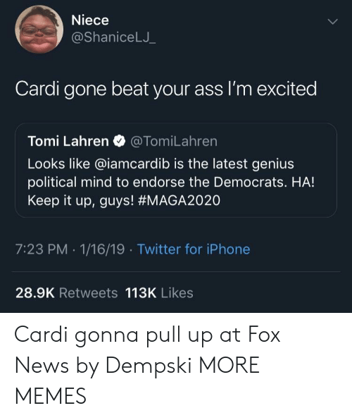 endorse: Niece  @ShaniceLJ  Cardi gone beat your ass I'm excited  Tomi Lahren @TomiLahren  Looks like @iamcardib is the latest genius  political mind to endorse the Democrats. HA!  Keep it up, guys! #MAGA2020  7:23 PM -1/16/19 Twitter for iPhone  28.9K Retweets 113K Likes Cardi gonna pull up at Fox News by Dempski MORE MEMES