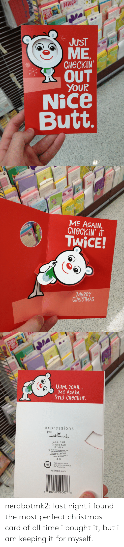christmas-card: Nieco  JUST  CHECKiN  R OUT  YOUR  Nice  Butt   ME AGAIN,  TWiCE!  MeRRY  CHRISTMAS   UHM, YeAH..  Me AGAiN.  STİLL CHeckiN.  expressions  Hallmark  U.S.A. 3.69  Canada 4.99  JX 164 H  O HALLMARK LICENSING, INC.  HALLMARK CARDS, INC  KANSAS CITY, MO 64141  TORONTO, CANADA M2J 1P6  MADE IN CHINA  14-37  姭  THIS CARD IS MADE  WITH RECYCLED PAPER.  20% Recycled Fiber  es  Hallmark.com  6 10290 29007 6 nerdbotmk2:  last night i found the most perfect christmas card of all time i bought it, but i am keeping it for myself.