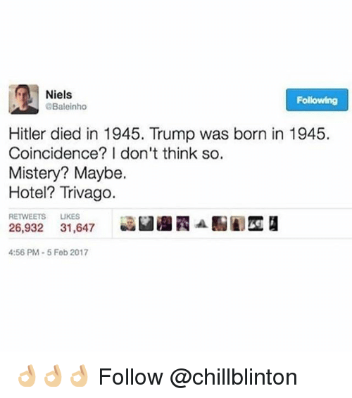 Memes, Hitler, and Hotel: Niels  Following  Baleinho  Hitler died in 1945. Trump was born in 1945.  Coincidence? I don't think so.  Mistery? Maybe.  Hotel? Trivago.  RETWEETS LIKES  26,932 31,647 LI Edd  :56 PM-5 Fob 2017 👌🏼👌🏼👌🏼 Follow @chillblinton