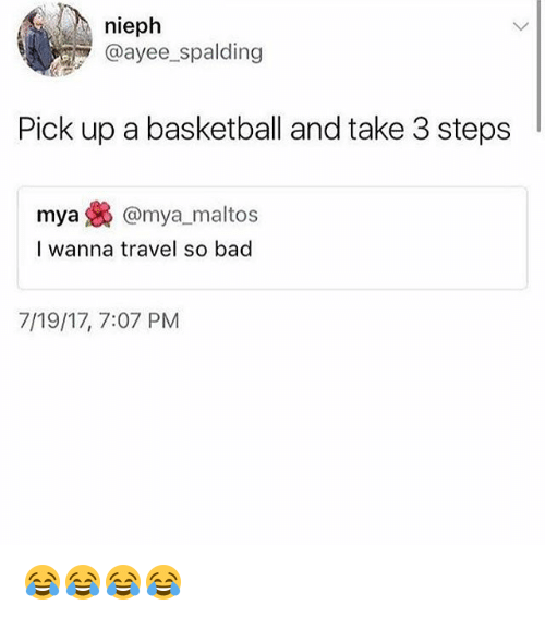 Bad, Basketball, and Travel: nieph  @ayee spalding  Pick up a basketball and take 3 steps  mya裊@mya, maltos  l wanna travel so bad  7/19/17, 7:07 PM 😂😂😂😂