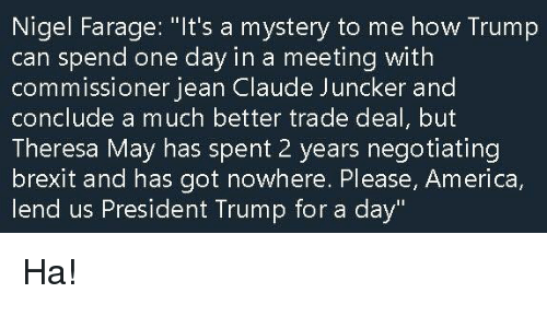 """America, Memes, and Trump: Nigel Farage: """"It's a mystery to me how Trump  can spend one day in a meeting with  commissioner jean Claude Juncker and  conclude a much better trade deal, but  Theresa May has spent 2 years negotiating  brexit and has got nowhere. Please, America  lend us President Trump for a day"""" Ha!"""