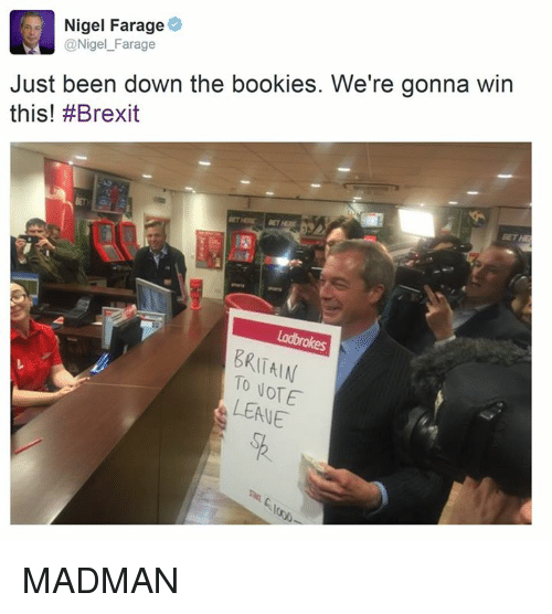 Dank Memes: Nigel Farage  @Nigel Farage  Just been down the bookies. We're gonna win  this! #Brexit  BRITAIN  NOTE  LEAVE MADMAN
