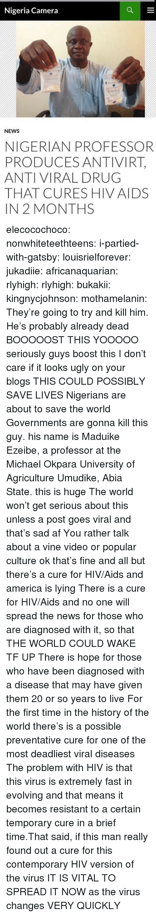 Seriously Guys: Nigeria Camera  NEWS  NIGERIAN PROFESSOR  PRODUCES ANTIVIRT,  ANTI VIRAL DRUG  THAT CURES HIV AIDS  IN 2 MONTHS elecocochoco:  nonwhiteteethteens:  i-partied-with-gatsby:  louisrielforever:  jukadiie:  africanaquarian:  rlyhigh:  rlyhigh:  bukakii:  kingnycjohnson:  mothamelanin:  They're going to try and kill him.  He's probably already dead   BOOOOOST THIS  YOOOOO  seriously guys boost this I don't care if it looks ugly on your blogs THIS COULD POSSIBLY SAVE LIVES  Nigerians are about to save the world   Governments are gonna kill this guy.  his name is Maduike Ezeibe, a professor at the Michael Okpara University of Agriculture Umudike, Abia State. this is huge  The world won't get serious about this unless a post goes viral and that's sad af You rather talk about a vine video or popular culture ok that's fine and all but there's a cure for HIV/Aids and america is lying There is a cure for HIV/Aids and no one will spread the news for those who are diagnosed with it, so that THE WORLD COULD WAKE TF UP There is hope for those who have been diagnosed with a disease that may have given them 20 or so years to live For the first time in the history of the world there's is a possible preventative cure for one of the most deadliest viral diseases   The problem with HIV is that this virus is extremely fast in evolving and that means it becomes resistant to a certain temporary cure in a brief time.That said, if this man really found out a cure for this contemporary HIV version of the virus IT IS VITAL TO SPREAD IT NOW as the virus changes VERY QUICKLY