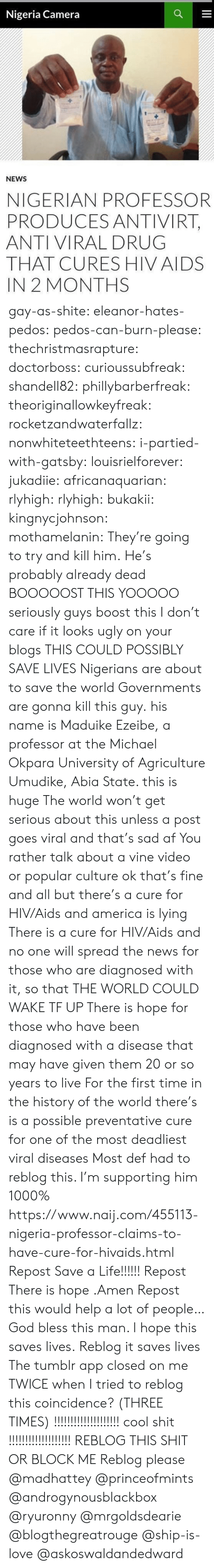 Seriously Guys: Nigeria Camera  NEWS  NIGERIAN PROFESSOR  PRODUCES ANTIVIRT,  ANTI VIRAL DRUG  THAT CURES HIV AIDS  IN 2 MONTHS gay-as-shite:  eleanor-hates-pedos:  pedos-can-burn-please:   thechristmasrapture:  doctorboss:  curioussubfreak:   shandell82:   phillybarberfreak:   theoriginallowkeyfreak:   rocketzandwaterfallz:   nonwhiteteethteens:  i-partied-with-gatsby:  louisrielforever:  jukadiie:  africanaquarian:  rlyhigh:  rlyhigh:  bukakii:  kingnycjohnson:  mothamelanin:  They're going to try and kill him.  He's probably already dead   BOOOOOST THIS  YOOOOO  seriously guys boost this I don't care if it looks ugly on your blogs THIS COULD POSSIBLY SAVE LIVES  Nigerians are about to save the world    Governments are gonna kill this guy.  his name is Maduike Ezeibe, a professor at the Michael Okpara University of Agriculture Umudike, Abia State. this is huge  The world won't get serious about this unless a post goes viral and that's sad af You rather talk about a vine video or popular culture ok that's fine and all but there's a cure for HIV/Aids and america is lying There is a cure for HIV/Aids and no one will spread the news for those who are diagnosed with it, so that THE WORLD COULD WAKE TF UP There is hope for those who have been diagnosed with a disease that may have given them 20 or so years to live For the first time in the history of the world there's is a possible preventative cure for one of the most deadliest viral diseases   Most def had to reblog this. I'm supporting him 1000%   https://www.naij.com/455113-nigeria-professor-claims-to-have-cure-for-hivaids.html   Repost  Save a Life!!!!!! Repost   There is hope .Amen Repost this would help a lot  of people…   God bless this man. I hope this saves lives.   Reblog it saves lives   The tumblr app closed on me TWICE when I tried to reblog this  coincidence? (THREE TIMES)  !!!!!!!!!!!!!!!!!!!! cool shit !!!!!!!!!!!!!!!!!!!   REBLOG THIS SHIT OR BLOCK ME  Reblog please @madhattey @princeofmints @androgyno