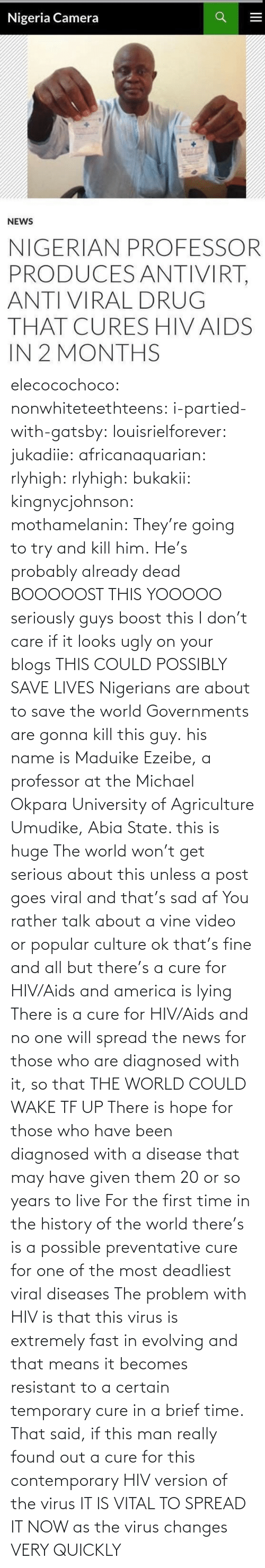 Seriously Guys: Nigeria Camera  NEWS  NIGERIAN PROFESSOR  PRODUCES ANTIVIRT,  ANTI VIRAL DRUG  THAT CURES HIV AIDS  IN 2 MONTHS elecocochoco:  nonwhiteteethteens:  i-partied-with-gatsby:  louisrielforever:  jukadiie:  africanaquarian:  rlyhigh:  rlyhigh:  bukakii:  kingnycjohnson:  mothamelanin:  They're going to try and kill him.  He's probably already dead   BOOOOOST THIS  YOOOOO  seriously guys boost this I don't care if it looks ugly on your blogs THIS COULD POSSIBLY SAVE LIVES  Nigerians are about to save the world    Governments are gonna kill this guy.  his name is Maduike Ezeibe, a professor at the Michael Okpara University of Agriculture Umudike, Abia State. this is huge  The world won't get serious about this unless a post goes viral and that's sad af You rather talk about a vine video or popular culture ok that's fine and all but there's a cure for HIV/Aids and america is lying There is a cure for HIV/Aids and no one will spread the news for those who are diagnosed with it, so that THE WORLD COULD WAKE TF UP There is hope for those who have been diagnosed with a disease that may have given them 20 or so years to live For the first time in the history of the world there's is a possible preventative cure for one of the most deadliest viral diseases  The problem with HIV is that this virus is extremely fast in evolving and that means it becomes resistant to a certain temporary cure in a brief time. That said, if this man really found out a cure for this contemporary HIV version of the virus IT IS VITAL TO SPREAD IT NOW as the virus changes VERY QUICKLY