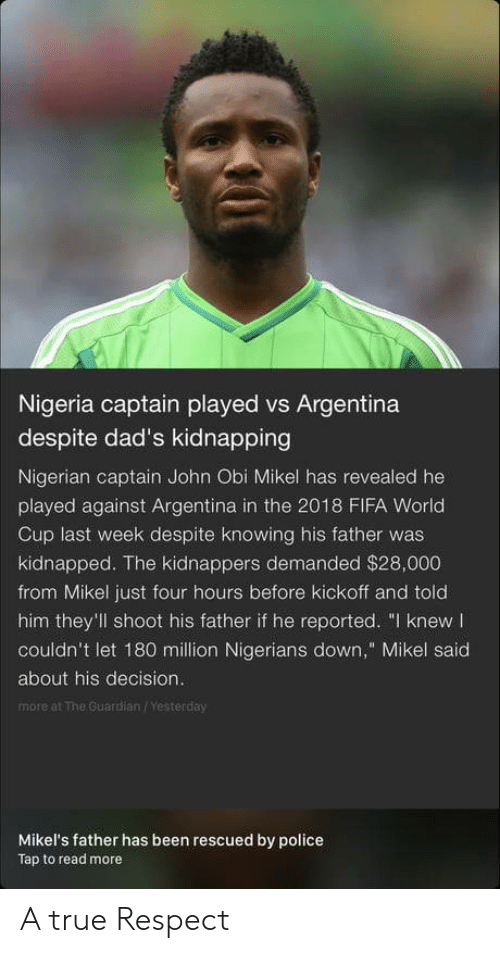 """The Guardian: Nigeria captain played vs Argentina  despite dad's kidnapping  Nigerian captain John Obi Mikel has revealed he  played against Argentina in the 2018 FIFA World  Cup last week despite knowing his father was  kidnapped. The kidnappers demanded $28,000  from Mikel just four hours before kickoff and told  him they'll shoot his father if he reported. """"I knew  couldn't let 180 million Nigerians down,"""" Mikel said  about his decision.  more at The Guardian /Yesterday  Mikel's father has been rescued by police  Tap to read more A true Respect"""