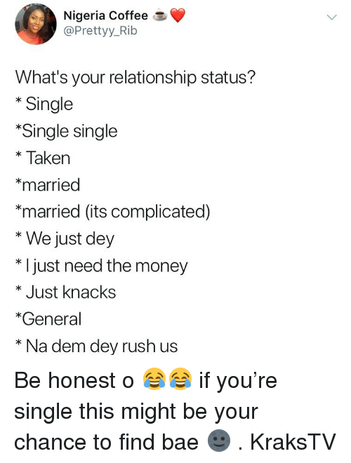 Relationship Status: Nigeria Coffee  @Prettyy_Rib  What's your relationship status?  * Single  Single single  *Taken  *married  *married (its complicated)  * We just dey  * I just need the money  * Just knacks  *General  * Na dem dey rush us Be honest o 😂😂 if you're single this might be your chance to find bae 🌚 . KraksTV