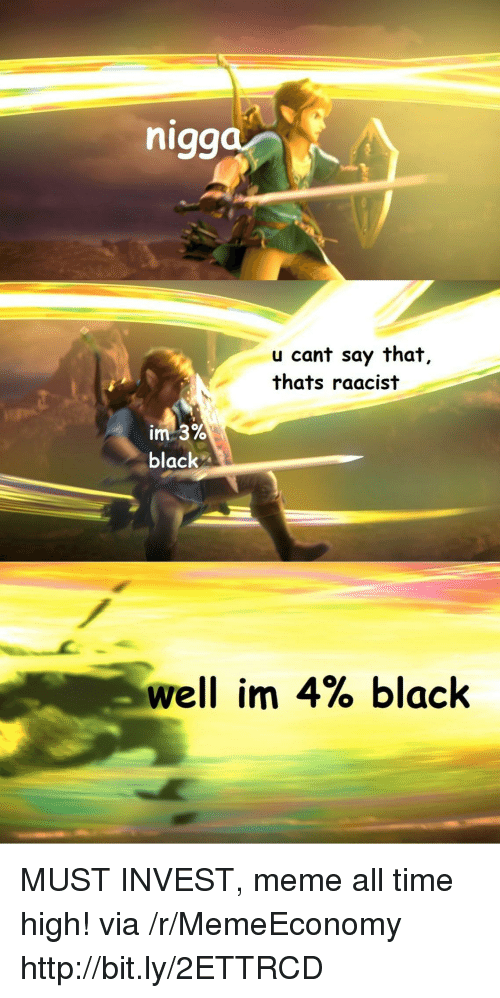 Meme All: nigg  u cant say that,  thats raacist  black  well im 4% black MUST INVEST, meme all time high! via /r/MemeEconomy http://bit.ly/2ETTRCD