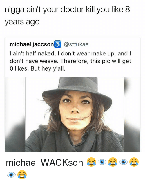 Doctor, Memes, and Weave: nigga ain't your doctor kill you like 8  years ago  michael jaccson@stfukae  I ain't half naked, I don't wear make up, and I  don't have weave. Therefore, this pic will get  0 likes. But hey y'all. michael WACKson 😂👁😂👁😂👁😂