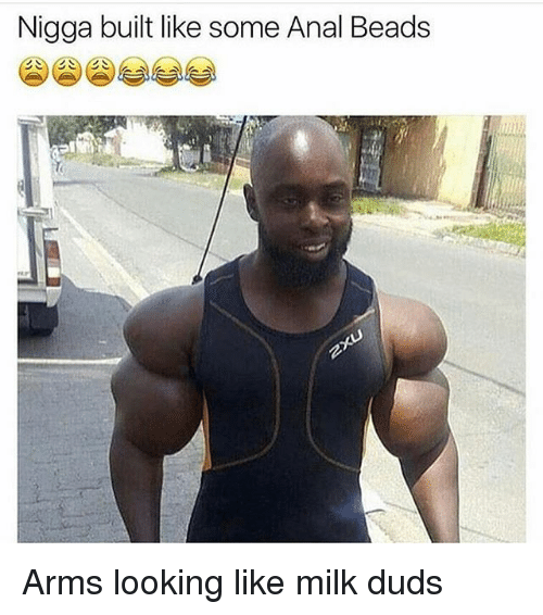 Analed: Nigga built like some Anal Beads Arms looking like milk duds