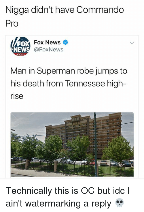 commandos: Nigga didn't have Commando  Pro  FO  NEW  Fox News  @FoxNews  com  Man in Superman robe jumps to  his death from Tennessee high-  rise Technically this is OC but idc I ain't watermarking a reply 💀