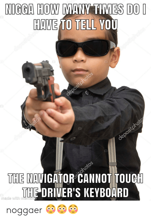 navigator: NIGGA HOW MANY TIMES DO I  HAVE TO TELL YOU  depositphoto  depositphotos  depositphotos  depositphotos  depositphoto  THE NAVIGATOR CANNOT TOUCH  THE DRIVER'S KEYBOARD  made with mematic noggaer 😳😳😳