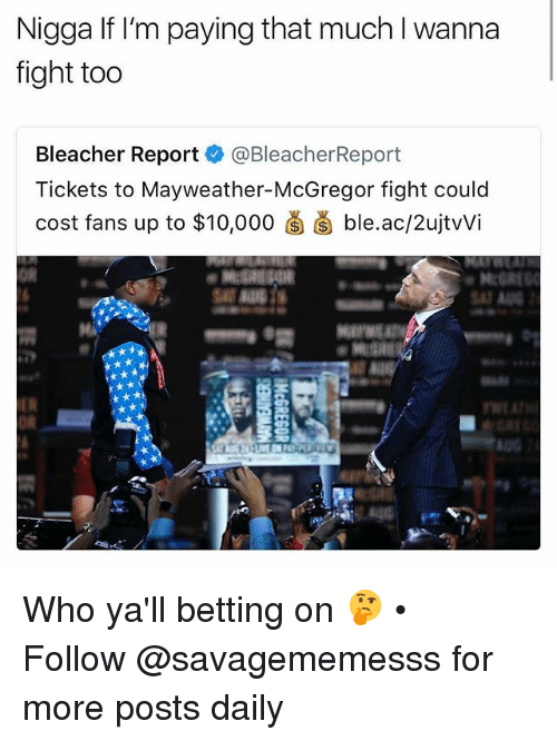 Bleachers: Nigga If I'm paying that much l wanna  fight too  Bleacher Report @BleacherReport  Tickets to Mayweather-McGregor fight coulc  cost fans up to $10,000菌菌ble.ac/2ujtWi  oR Who ya'll betting on 🤔 • ➫➫ Follow @savagememesss for more posts daily