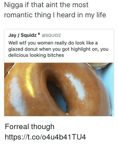 Donutting: Nigga if that aint the most  romantic thing I heard in my life  Jay Squidz  SQUIDZ  Well wtf you women really do look like a  glazed donut when you got highlight on, you  delicious looking bitches Forreal though https://t.co/o4u4b41TU4