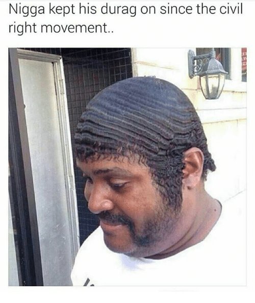Durag, Civilization, and Civil Rights Movement: Nigga kept his durag on since the civil  right movement..