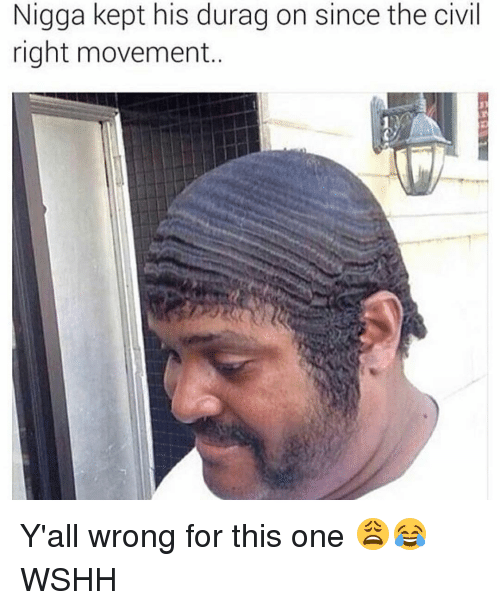 Durag, Memes, and Wshh: Nigga kept his durag on since the civil  right movement. Y'all wrong for this one 😩😂 WSHH