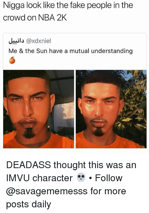 Fake, Memes, and Nba: Nigga look like the fake people in the  crowd on NBA 2K  il@xdxniel  Me & the Sun have a mutual understanding DEADASS thought this was an IMVU character 💀 • Follow @savagememesss for more posts daily