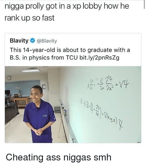 Ass, Cheating, and Memes: nigga prolly got in a xp lobby how he  rank up so fast  Blavity  @Blavity  This 14-year-old is about to graduate with a  B.S. in physics from TCU bit.ly/2pnRsZg Cheating ass niggas smh