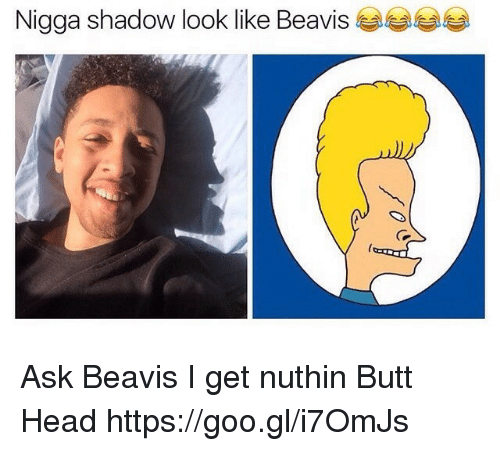 Butt, Head, and Ask: Nigga shadow look like Beavis Ask Beavis I get nuthin Butt Head https://goo.gl/i7OmJs
