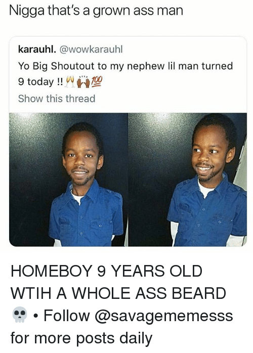Ass, Beard, and Memes: Nigga that's a grown ass man  karauhl. @wowkarauhl  Yo Big Shoutout to my nephew lil man turned  9 today !! uv W型  Show this thread HOMEBOY 9 YEARS OLD WTIH A WHOLE ASS BEARD 💀 • Follow @savagememesss for more posts daily
