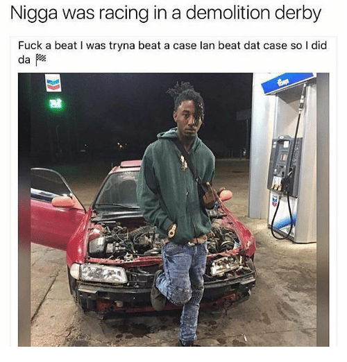 demolition derby: Nigga was racing in a demolition derby  Fuck a beat I was tryna beat a case lan beat dat case so I did  鶛