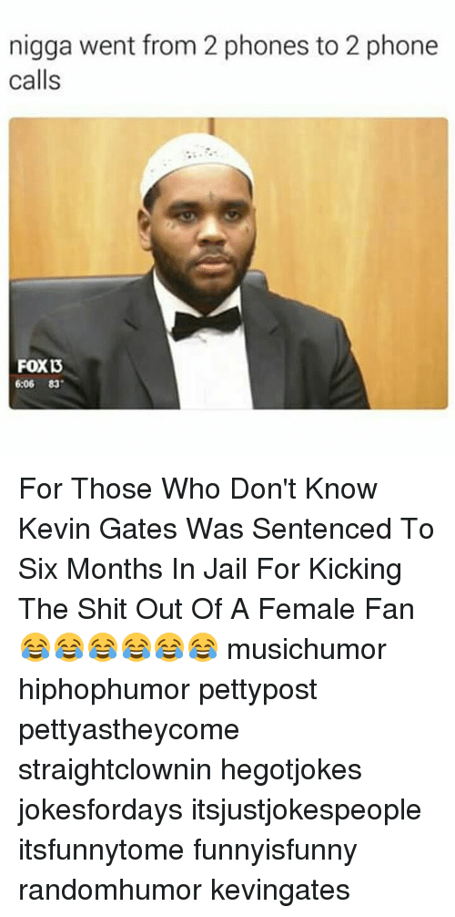 Jail, Kevin Gates, and Memes: nigga went from 2 phones to 2 phone  calls  6:06 83 For Those Who Don't Know Kevin Gates Was Sentenced To Six Months In Jail For Kicking The Shit Out Of A Female Fan 😂😂😂😂😂😂 musichumor hiphophumor pettypost pettyastheycome straightclownin hegotjokes jokesfordays itsjustjokespeople itsfunnytome funnyisfunny randomhumor kevingates