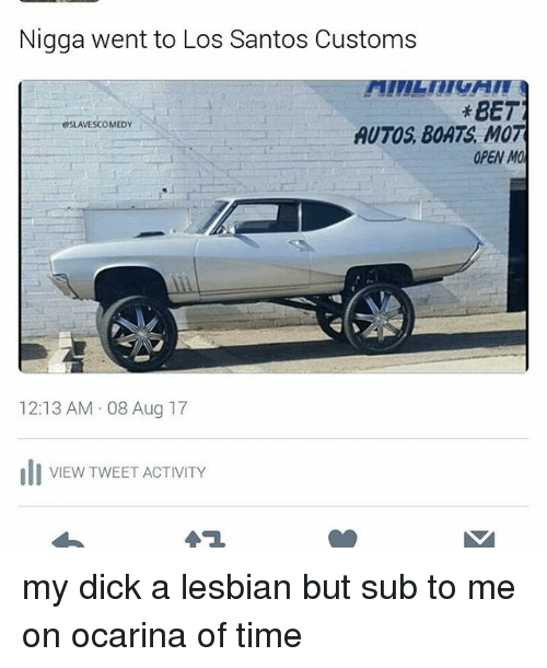 Memes, Dick, and Lesbian: Nigga went to Los Santos Customs  *BET  AUTOS BOATS, MOT  OPEN MO  OSLAVESCOMEDY  12:13 AM 08 Aug 17  VIEW TWEET ACTIVITY my dick a lesbian but sub to me on ocarina of time