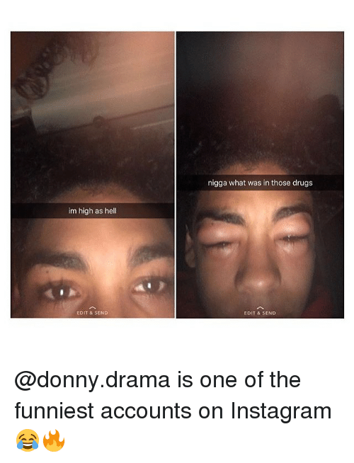 Drugs, Instagram, and Memes: nigga what was in those drugs  im high as hell  EDIT & SEND  EDIT & SEND @donny.drama is one of the funniest accounts on Instagram 😂🔥