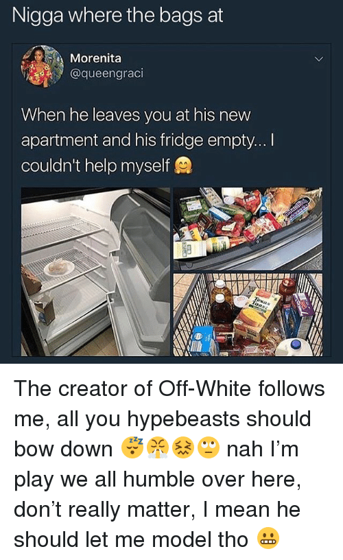 Help, Humble, and Mean: Nigga where the bags at  Morenita  @queengraci  When he leaves you at his new  apartment and his fridge empty... I  couldn't help myself The creator of Off-White follows me, all you hypebeasts should bow down 😴😤😖🙄 nah I'm play we all humble over here, don't really matter, I mean he should let me model tho 😬