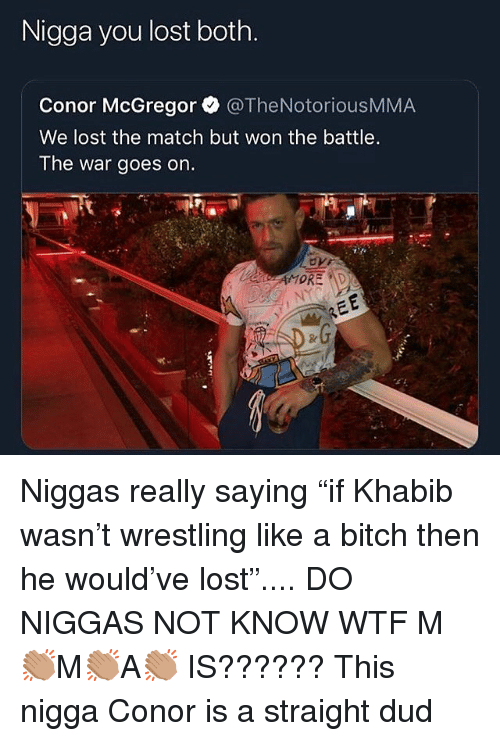 "mcgregor: Nigga you lost both.  Conor McGregor @TheNotoriousMMA  We lost the match but won the battle.  The war goes on. Niggas really saying ""if Khabib wasn't wrestling like a bitch then he would've lost"".... DO NIGGAS NOT KNOW WTF M👏🏽M👏🏽A👏🏽 IS?????? This nigga Conor is a straight dud"