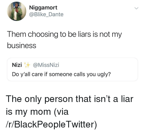 dante: Niggamort  @Blike_Dante  Them choosing to be liars is not my  business  Nizi@MissNizi  Do y'all care if someone calls you ugly? The only person that isn't a liar is my mom (via /r/BlackPeopleTwitter)