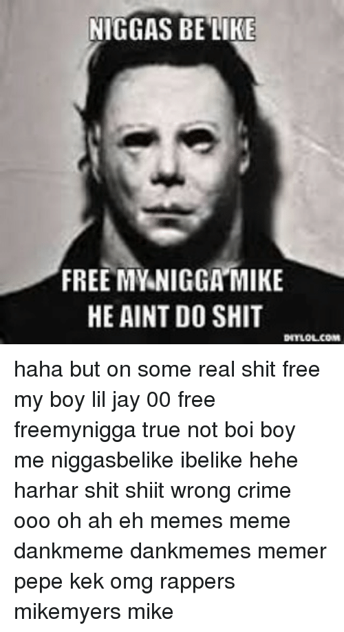 Be Like, Crime, and Jay: NIGGAS BE LIKE  FREE MY NIGGA MIKE  HE AINT DO SHIT  DITLOLCOM haha but on some real shit free my boy lil jay 00 free freemynigga true not boi boy me niggasbelike ibelike hehe harhar shit shiit wrong crime ooo oh ah eh memes meme dankmeme dankmemes memer pepe kek omg rappers mikemyers mike