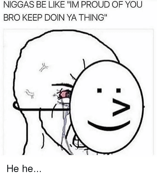 niggas-be-like-im-proud-of-you-bro-keep-