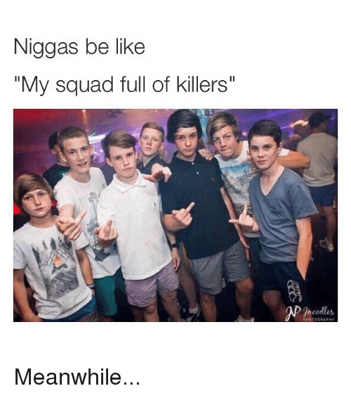 """Be Like, Funny, and Memes: Niggas be like  """"My squad full of killers"""" Meanwhile..."""