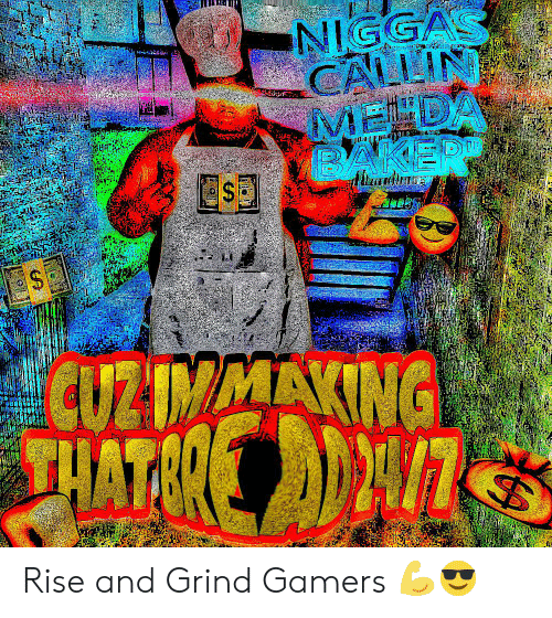 rise and grind: NIGGAS  CALLIN  MENDA  BAKER  CUZIMAAKING  HATER Rise and Grind Gamers 💪😎